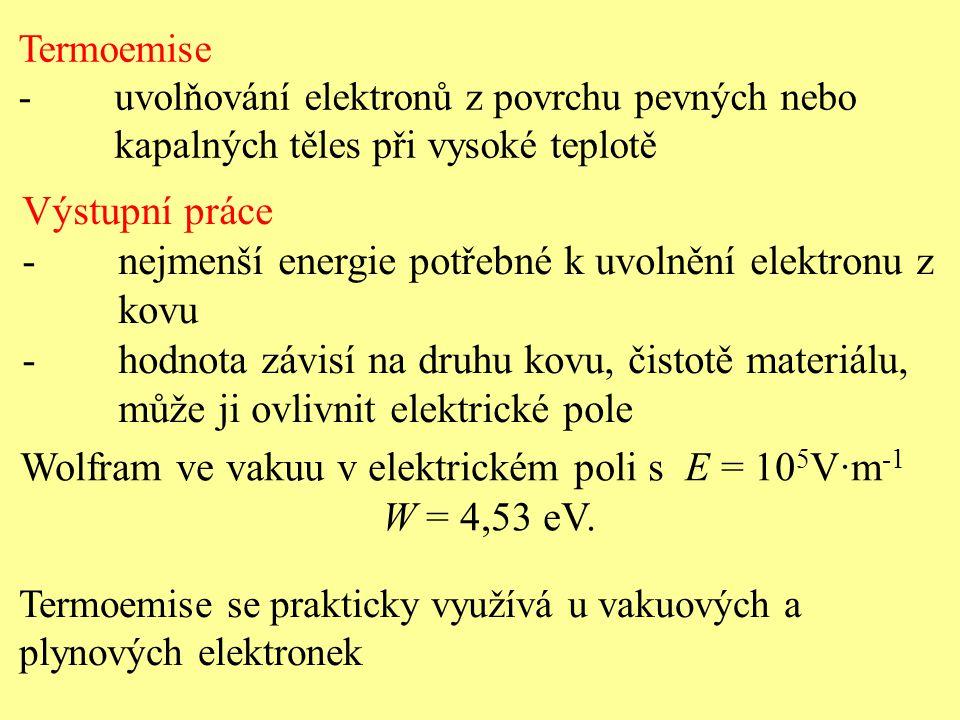 Termoemise -uvolňování elektronů z povrchu pevných nebo kapalných těles při vysoké teplotě Výstupní práce -nejmenší energie potřebné k uvolnění elektronu z kovu -hodnota závisí na druhu kovu, čistotě materiálu, může ji ovlivnit elektrické pole Wolfram ve vakuu v elektrickém poli s E = 10 5 V·m -1 W = 4,53 eV.