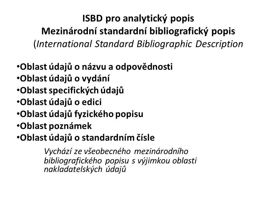 ISBD pro analytický popis Mezinárodní standardní bibliografický popis (International Standard Bibliographic Description Oblast údajů o názvu a odpovědnosti Oblast údajů o vydání Oblast specifických údajů Oblast údajů o edici Oblast údajů fyzického popisu Oblast poznámek Oblast údajů o standardním čísle Vychází ze všeobecného mezinárodního bibliografického popisu s výjimkou oblasti nakladatelských údajů