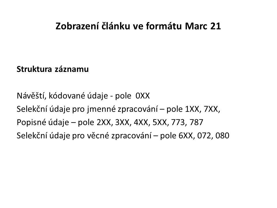 Zobrazení článku ve formátu Marc 21 Struktura záznamu Návěští, kódované údaje - pole 0XX Selekční údaje pro jmenné zpracování – pole 1XX, 7XX, Popisné údaje – pole 2XX, 3XX, 4XX, 5XX, 773, 787 Selekční údaje pro věcné zpracování – pole 6XX, 072, 080