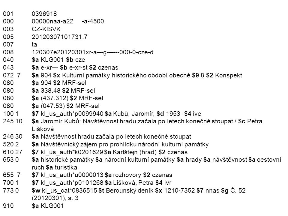 001 0396918 000 00000naa-a22 -a-4500 003 CZ-KlSVK 005 20120307101731.7 007 ta 008 120307e20120301xr-a---g------000-0-cze-d 040 $a KLG001 $b cze 043 $a e-xr--- $b e-xr-st $2 czenas 072 7$a 904 $x Kulturní památky historického období obecně $9 8 $2 Konspekt 080 $a 904 $2 MRF-sel 080 $a 338.48 $2 MRF-sel 080 $a (437.312) $2 MRF-sel 080 $a (047.53) $2 MRF-sel 100 1 $7 kl_us_auth*p0099940 $a Kubů, Jaromír, $d 1953- $4 ive 245 10$a Jaromír Kubů: Návštěvnost hradu začala po letech konečně stoupat / $c Petra Lišková 246 30$a Návštěvnost hradu začala po letech konečně stoupat 520 2 $a Návštěvnický zájem pro prohlídku národní kulturní památky 610 27$7 kl_us_auth*k0201629 $a Karlštejn (hrad) $2 czenas 653 0 $a historické památky $a národní kulturní památky $a hrady $a návštěvnost $a cestovní ruch $a turistika 655 7$7 kl_us_auth*u0000013 $a rozhovory $2 czenas 700 1 $7 kl_us_auth*p0101268 $a Lišková, Petra $4 ivr 773 0 $w kl_us_cat*0836515 $t Berounský deník $x 1210-7352 $7 nnas $g Č.