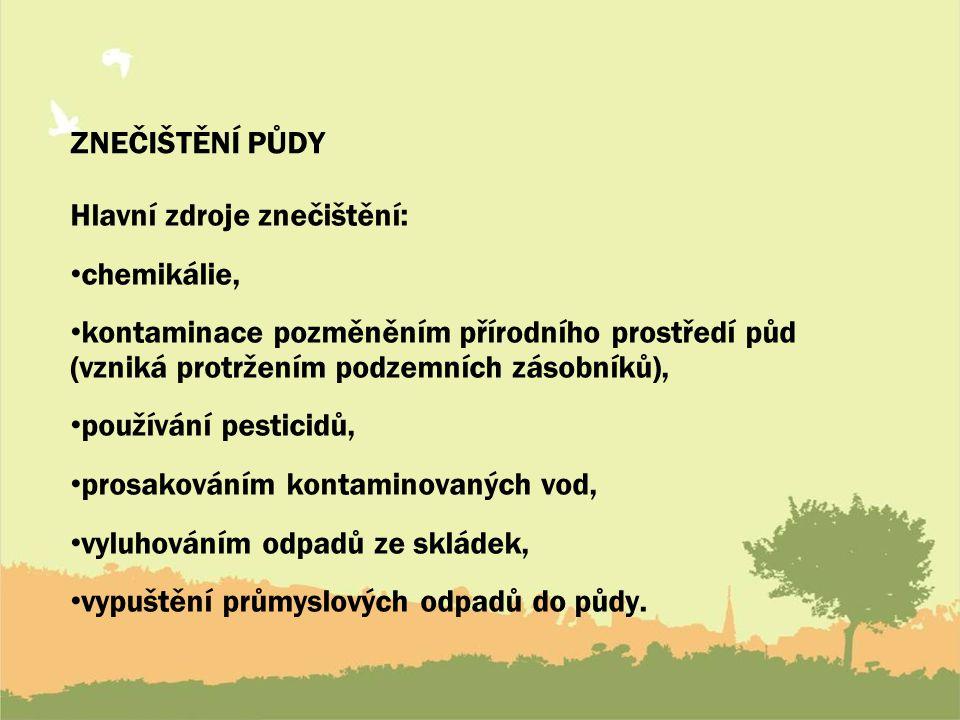 ZNEČIŠTĚNÍ PŮDY Hlavní zdroje znečištění: chemikálie, kontaminace pozměněním přírodního prostředí půd (vzniká protržením podzemních zásobníků), používání pesticidů, prosakováním kontaminovaných vod, vyluhováním odpadů ze skládek, vypuštění průmyslových odpadů do půdy.