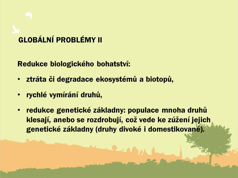 GLOBÁLNÍ PROBLÉMY II Redukce biologického bohatství: ztráta či degradace ekosystémů a biotopů, rychlé vymírání druhů, redukce genetické základny: populace mnoha druhů klesají, anebo se rozdrobují, což vede ke zúžení jejich genetické základny (druhy divoké i domestikované).