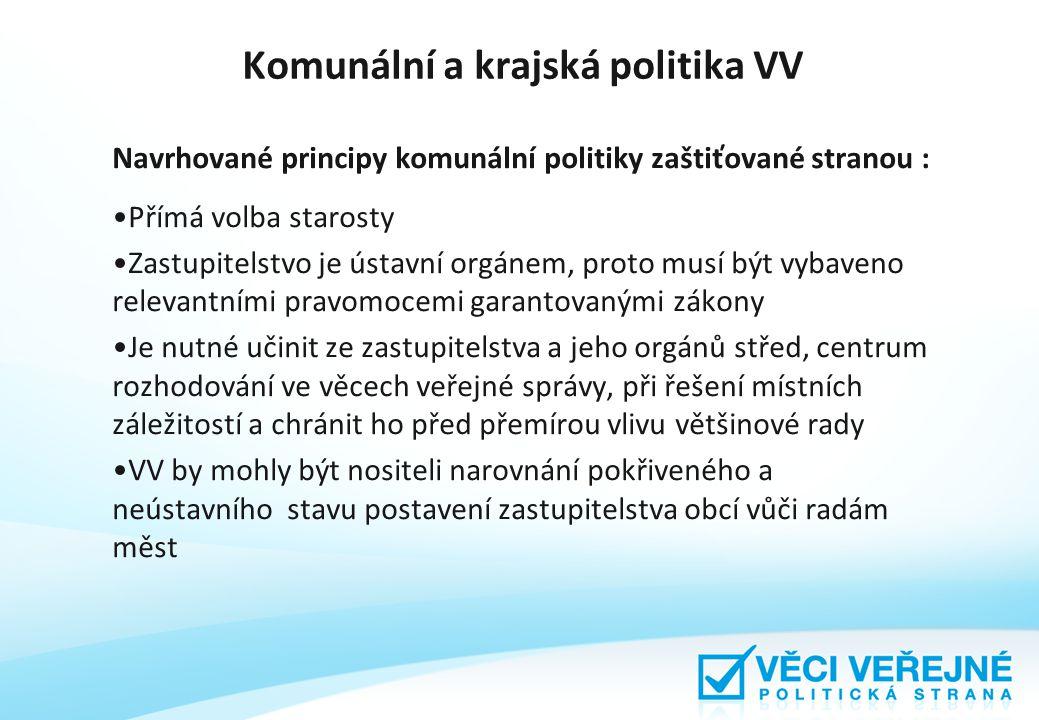 Komunální a krajská politika VV Navrhované principy komunální politiky zaštiťované stranou : Přímá volba starosty Zastupitelstvo je ústavní orgánem, proto musí být vybaveno relevantními pravomocemi garantovanými zákony Je nutné učinit ze zastupitelstva a jeho orgánů střed, centrum rozhodování ve věcech veřejné správy, při řešení místních záležitostí a chránit ho před přemírou vlivu většinové rady VV by mohly být nositeli narovnání pokřiveného a neústavního stavu postavení zastupitelstva obcí vůči radám měst