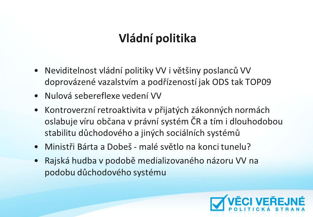 Vládní politika Neviditelnost vládní politiky VV i většiny poslanců VV doprovázené vazalstvím a podřízeností jak ODS tak TOP09 Nulová sebereflexe vedení VV Kontroverzní retroaktivita v přijatých zákonných normách oslabuje víru občana v právní systém ČR a tím i dlouhodobou stabilitu důchodového a jiných sociálních systémů Ministři Bárta a Dobeš - malé světlo na konci tunelu.