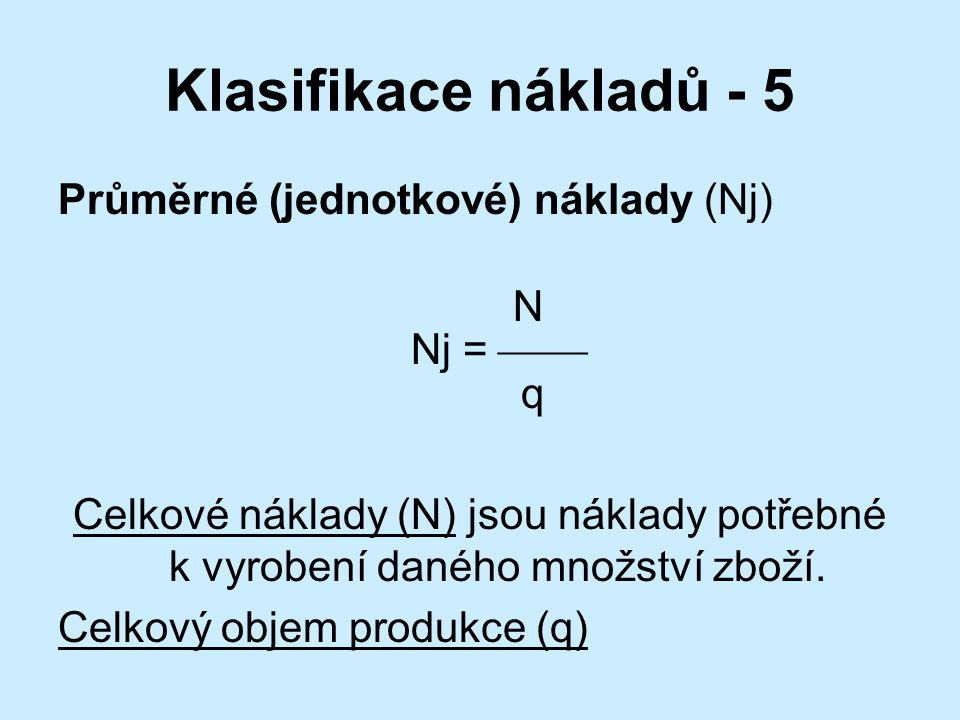 Klasifikace nákladů - 5 Průměrné (jednotkové) náklady (Nj) N Nj =  q Celkové náklady (N) jsou náklady potřebné k vyrobení daného množství zboží.