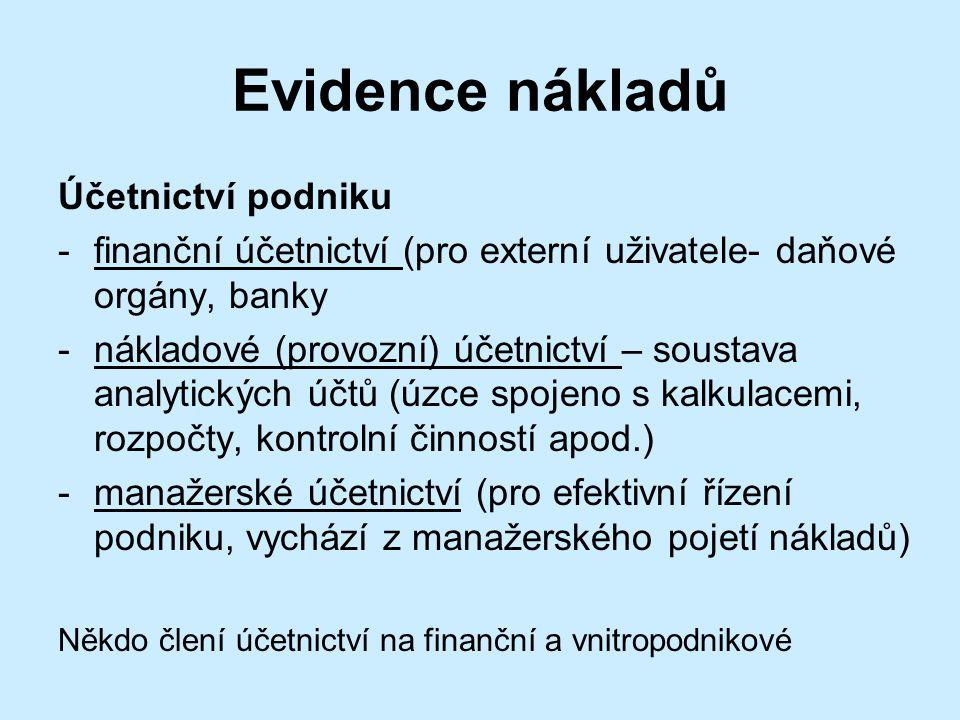 Evidence nákladů Účetnictví podniku -finanční účetnictví (pro externí uživatele- daňové orgány, banky -nákladové (provozní) účetnictví – soustava analytických účtů (úzce spojeno s kalkulacemi, rozpočty, kontrolní činností apod.) -manažerské účetnictví (pro efektivní řízení podniku, vychází z manažerského pojetí nákladů) Někdo člení účetnictví na finanční a vnitropodnikové