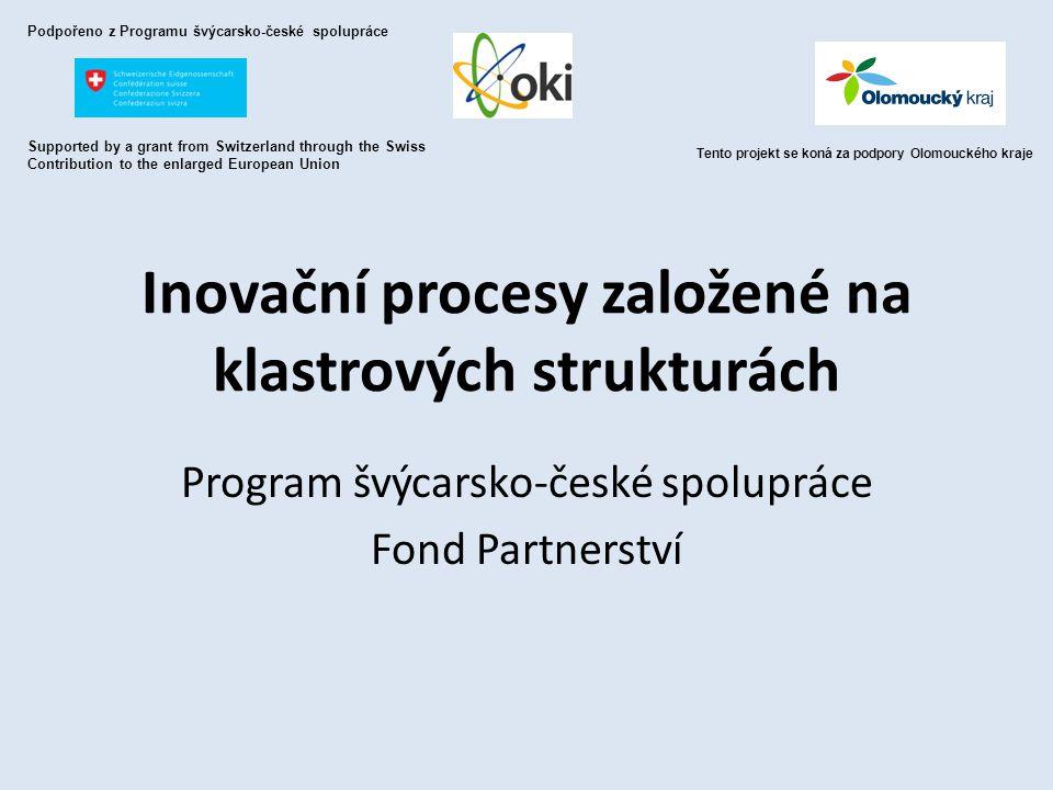 Inovační procesy založené na klastrových strukturách Program švýcarsko-české spolupráce Fond Partnerství Podpořeno z Programu švýcarsko-české spoluprá