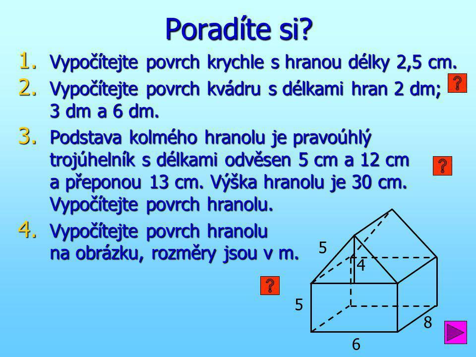 1. Vypočítejte povrch krychle s hranou délky 2,5 cm. 2. Vypočítejte povrch kvádru s délkami hran 2 dm; 3 dm a 6 dm. 3. Podstava kolmého hranolu je pra