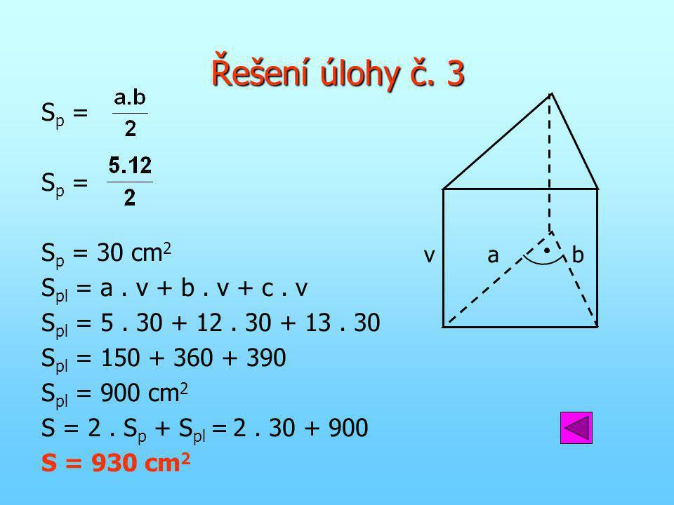 Řešení úlohy č. 3 S p = S p = 30 cm 2 S pl = a. v + b. v + c. v S pl = 5. 30 + 12. 30 + 13. 30 S pl = 150 + 360 + 390 S pl = 900 cm 2 S = 2. S p + S p