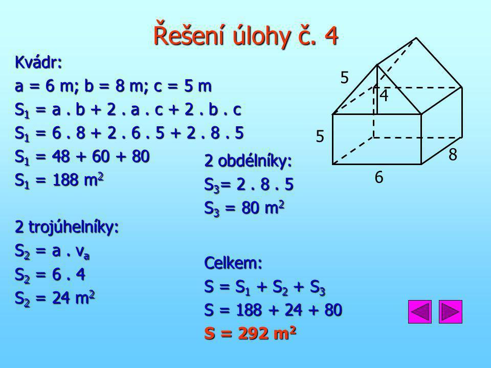 Řešení úlohy č. 4 Kvádr: a = 6 m; b = 8 m; c = 5 m S 1 = a. b + 2. a. c + 2. b. c S 1 = 6. 8 + 2. 6. 5 + 2. 8. 5 S 1 = 48 + 60 + 80 S 1 = 188 m 2 2 tr