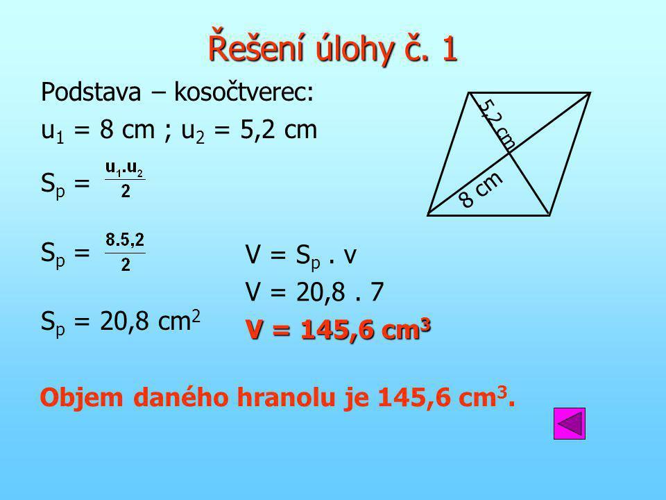 Řešení úlohy č. 1 Podstava – kosočtverec: u 1 = 8 cm ; u 2 = 5,2 cm S p = S p = 20,8 cm 2 V = S p. v V = 20,8. 7 V = 145,6 cm 3 8 cm 5,2 cm Objem dané