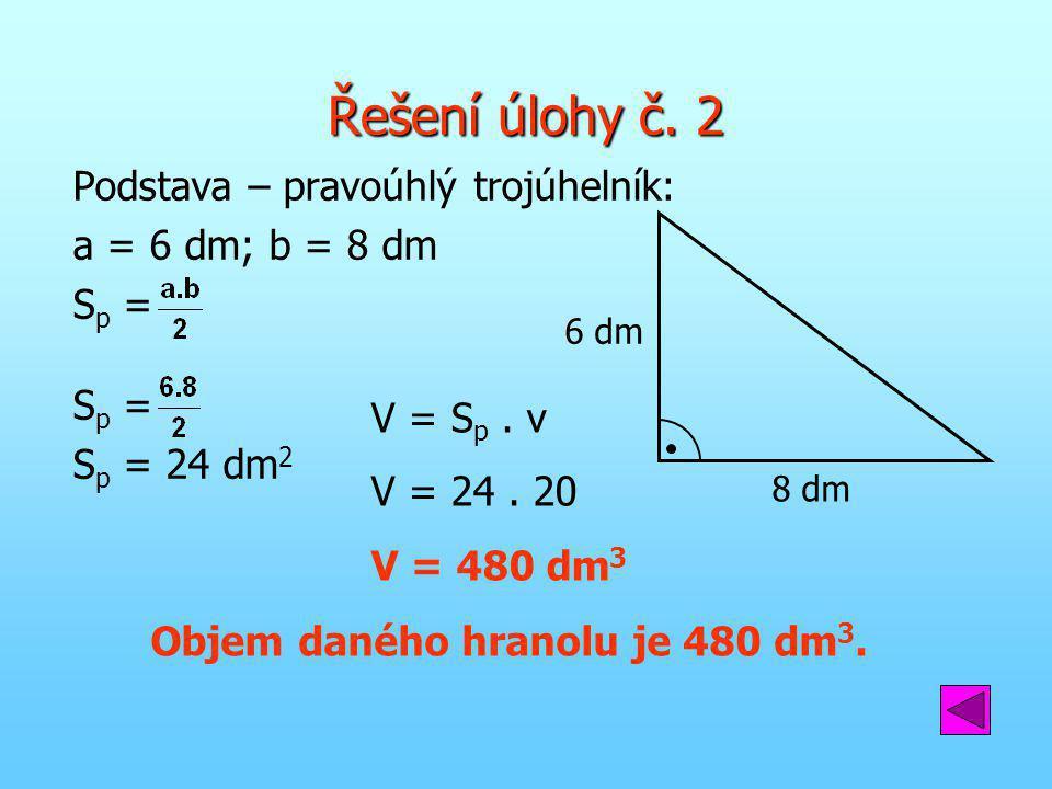 Řešení úlohy č. 2 Podstava – pravoúhlý trojúhelník: a = 6 dm; b = 8 dm S p = S p = 24 dm 2 V = S p. v V = 24. 20 V = 480 dm 3 Objem daného hranolu je