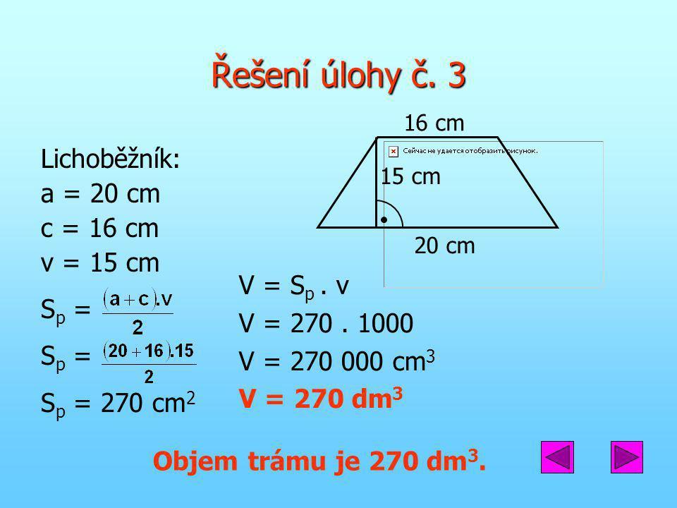 Řešení úlohy č. 3 Lichoběžník: a = 20 cm c = 16 cm v = 15 cm S p = S p = 270 cm 2 V = S p. v V = 270. 1000 V = 270 000 cm 3 V = 270 dm 3 Objem trámu j
