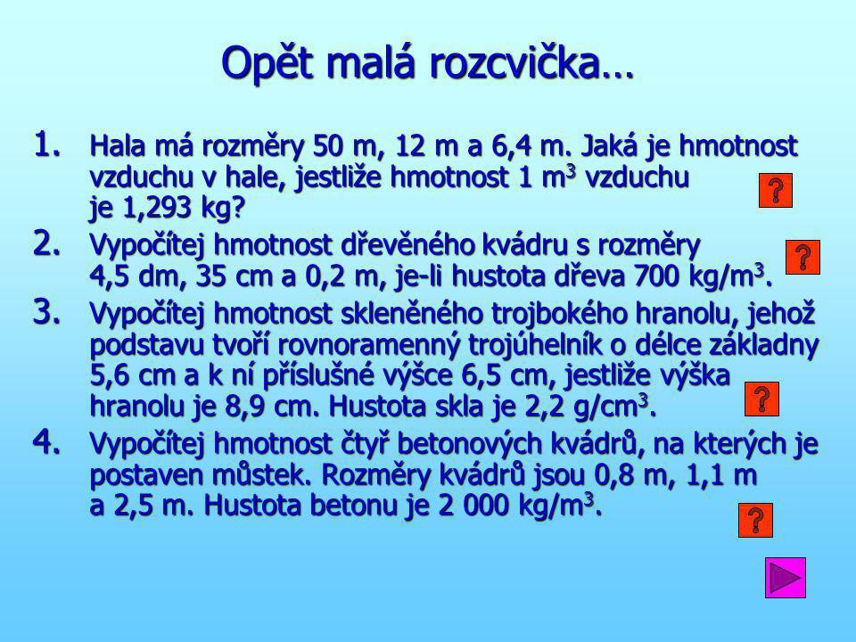 Opět malá rozcvička… 1. Hala má rozměry 50 m, 12 m a 6,4 m. Jaká je hmotnost vzduchu v hale, jestliže hmotnost 1 m 3 vzduchu je 1,293 kg? 2. Vypočítej