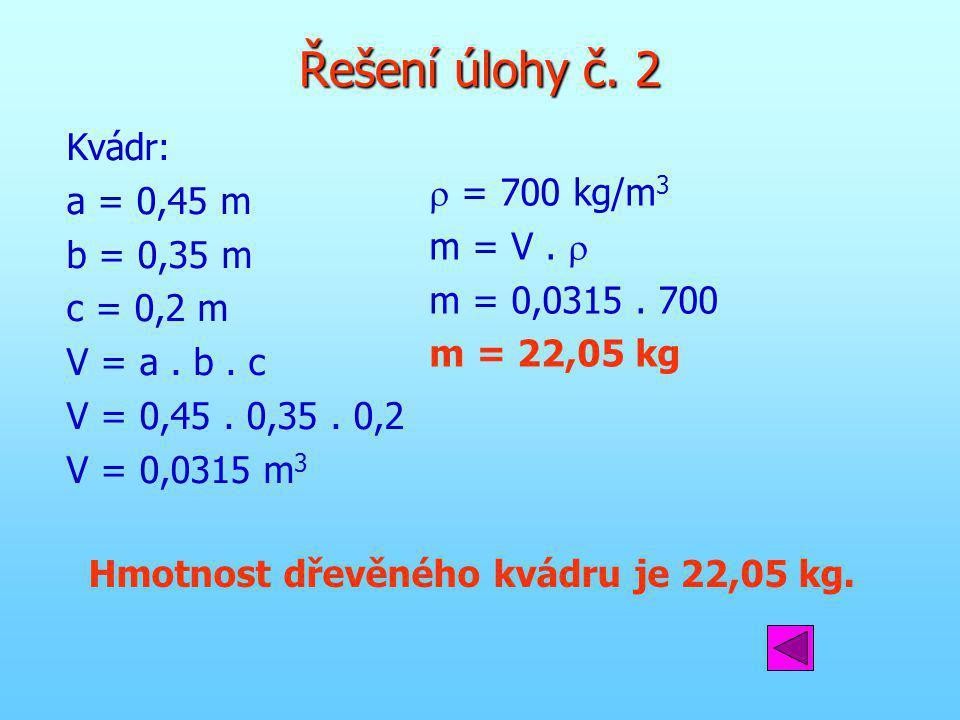 Hmotnost dřevěného kvádru je 22,05 kg. Řešení úlohy č. 2 Kvádr: a = 0,45 m b = 0,35 m c = 0,2 m V = a. b. c V = 0,45. 0,35. 0,2 V = 0,0315 m 3  = 700
