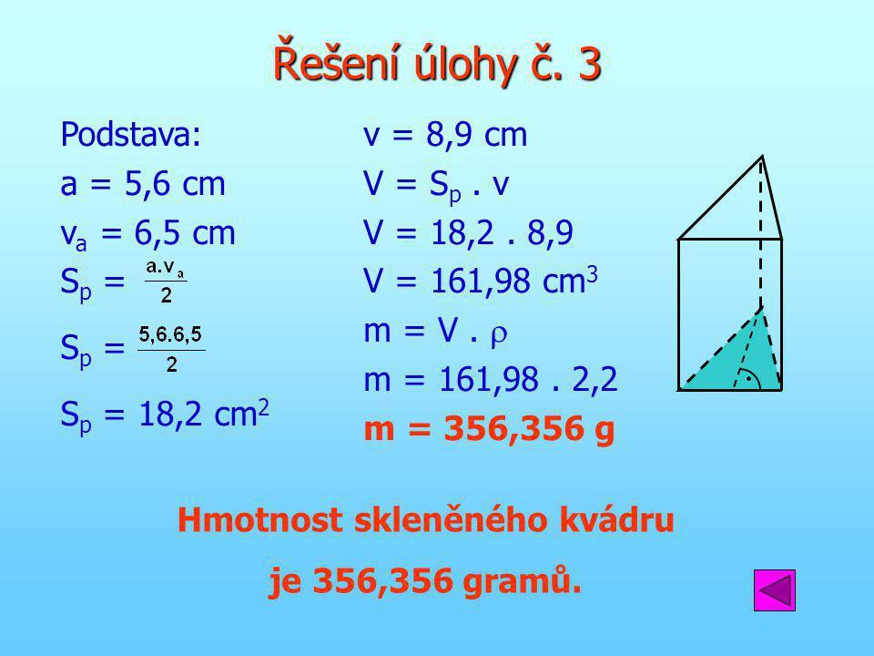 Řešení úlohy č. 3 Podstava: a = 5,6 cm v a = 6,5 cm S p = S p = 18,2 cm 2 v = 8,9 cm V = S p. v V = 18,2. 8,9 V = 161,98 cm 3 m = V.  m = 161,98. 2,2
