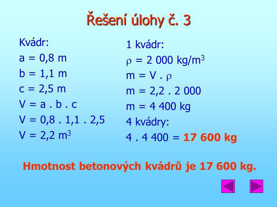 Řešení úlohy č. 3 Kvádr: a = 0,8 m b = 1,1 m c = 2,5 m V = a. b. c V = 0,8. 1,1. 2,5 V = 2,2 m 3 1 kvádr:  = 2 000 kg/m 3 m = V.  m = 2,2. 2 000 m =