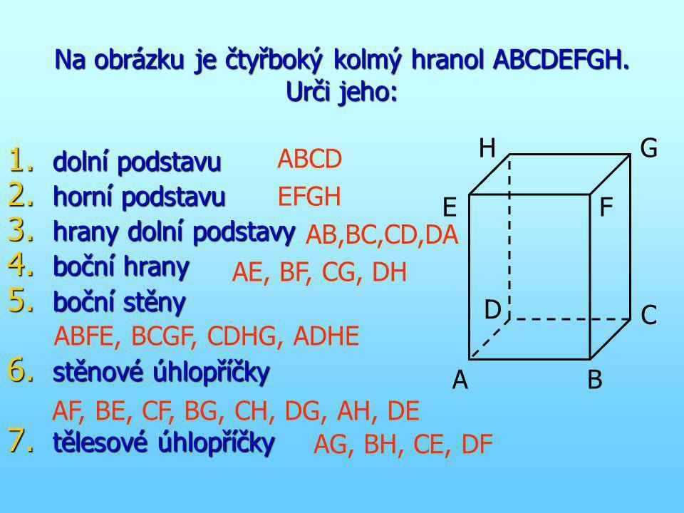 Na obrázku je čtyřboký kolmý hranol ABCDEFGH. Urči jeho: 1. dolní podstavu 2. horní podstavu 3. hrany dolní podstavy 4. boční hrany 5. boční stěny 6.