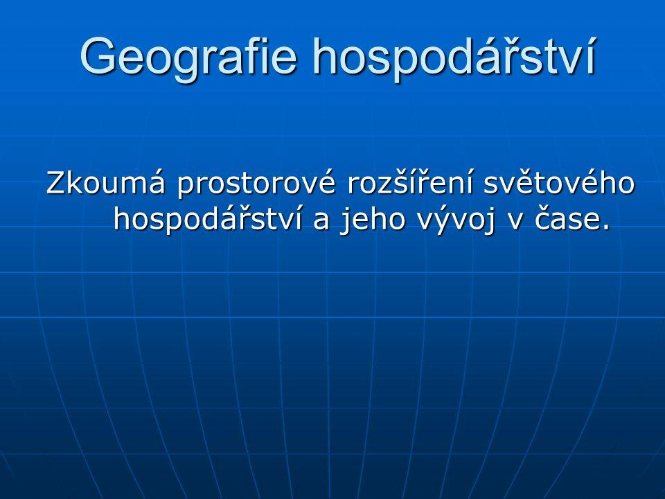 Geografie hospodářství Zkoumá prostorové rozšíření světového hospodářství a jeho vývoj v čase.