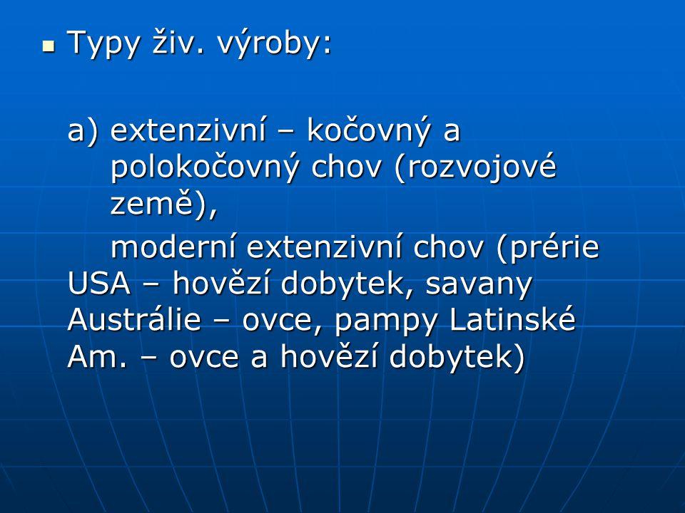 Typy živ. výroby: Typy živ. výroby: a) extenzivní – kočovný a polokočovný chov (rozvojové země), moderní extenzivní chov (prérie USA – hovězí dobytek,