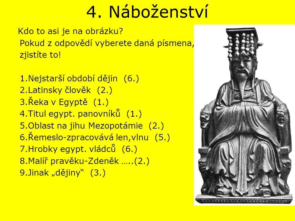 4. Náboženství Kdo to asi je na obrázku? Pokud z odpovědí vyberete daná písmena, zjistíte to! 1.Nejstarší období dějin (6.) 2.Latinsky člověk (2.) 3.Ř