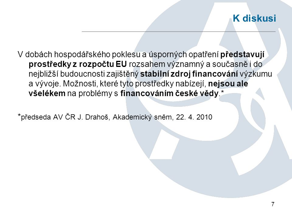 7 K diskusi V dobách hospodářského poklesu a úsporných opatření představují prostředky z rozpočtu EU rozsahem významný a současně i do nejbližší budoucnosti zajištěný stabilní zdroj financování výzkumu a vývoje.