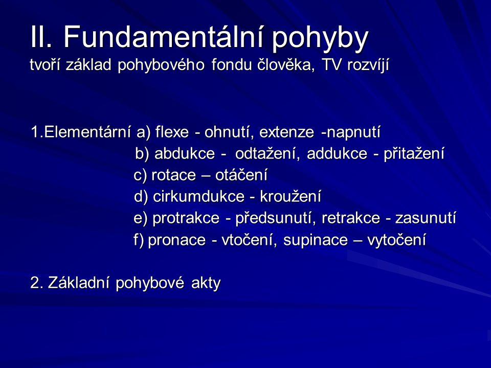II. Fundamentální pohyby tvoří základ pohybového fondu člověka, TV rozvíjí 1.Elementární a) flexe - ohnutí, extenze -napnutí b) abdukce - odtažení, ad