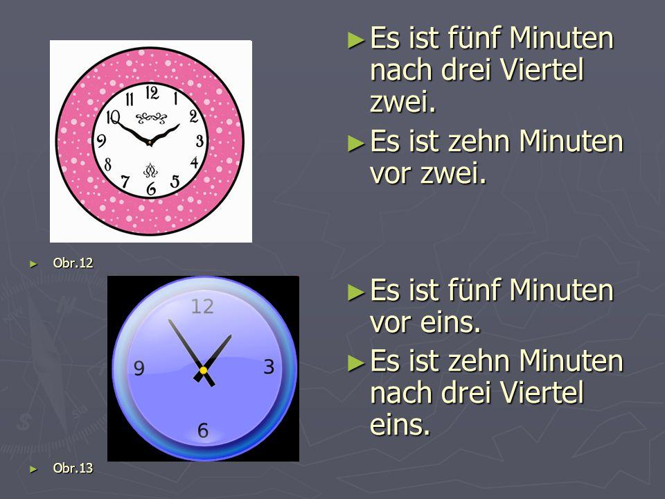 ► Obr.12 ► Obr.13 ► Es ist fünf Minuten nach drei Viertel zwei. ► Es ist zehn Minuten vor zwei. ► Es ist fünf Minuten vor eins. ► Es ist zehn Minuten