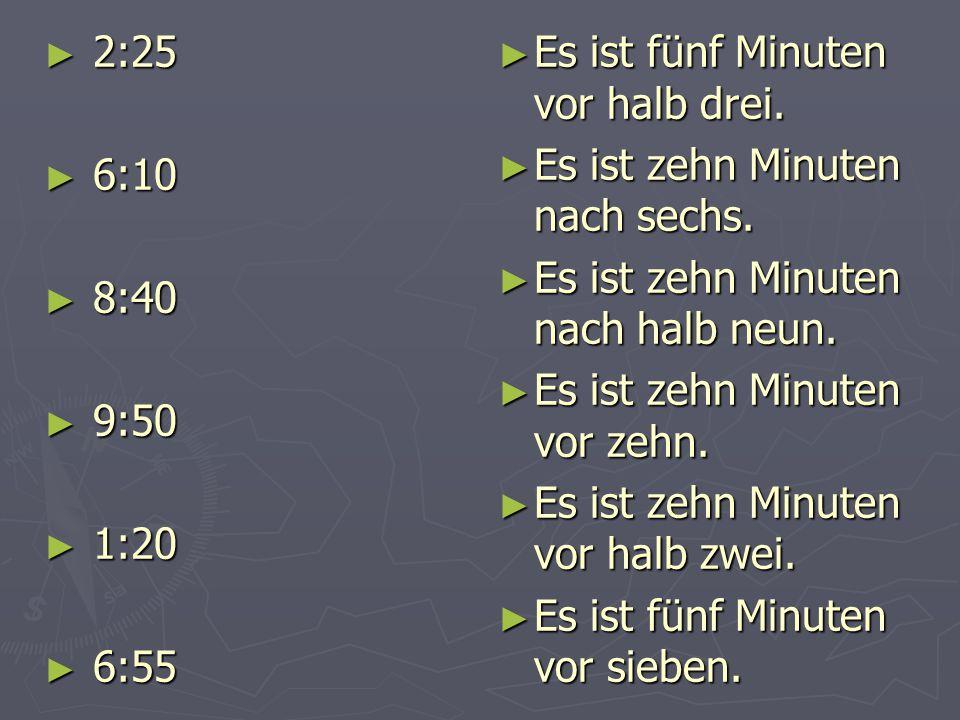 ► 2:25 ► 6:10 ► 8:40 ► 9:50 ► 1:20 ► 6:55 ► Es ist fünf Minuten vor halb drei. ► Es ist zehn Minuten nach sechs. ► Es ist zehn Minuten nach halb neun.