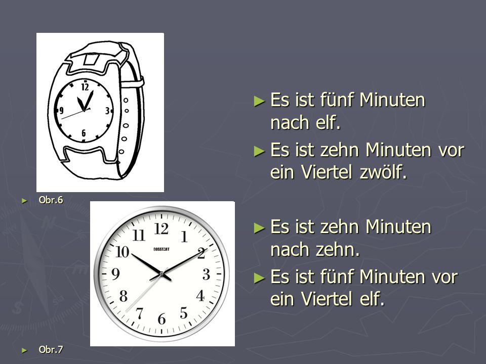 ► Obr.6 ► Obr.7 ► Es ist fünf Minuten nach elf. ► Es ist zehn Minuten vor ein Viertel zwölf. ► Es ist zehn Minuten nach zehn. ► Es ist fünf Minuten vo