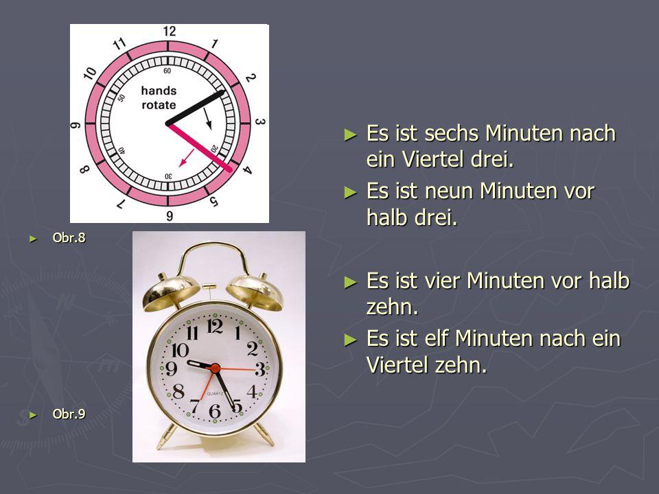 ► Obr.8 ► Obr.9 ► Es ist sechs Minuten nach ein Viertel drei. ► Es ist neun Minuten vor halb drei. ► Es ist vier Minuten vor halb zehn. ► Es ist elf M