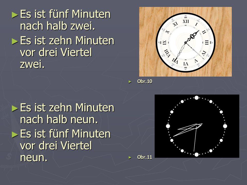 ► Es ist fünf Minuten nach halb zwei. ► Es ist zehn Minuten vor drei Viertel zwei. ► Es ist zehn Minuten nach halb neun. ► Es ist fünf Minuten vor dre