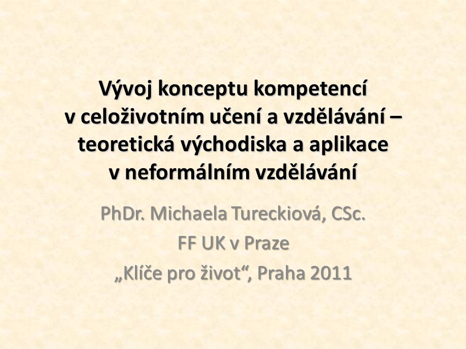 Vývoj konceptu kompetencí v celoživotním učení a vzdělávání – teoretická východiska a aplikace v neformálním vzdělávání PhDr. Michaela Tureckiová, CSc