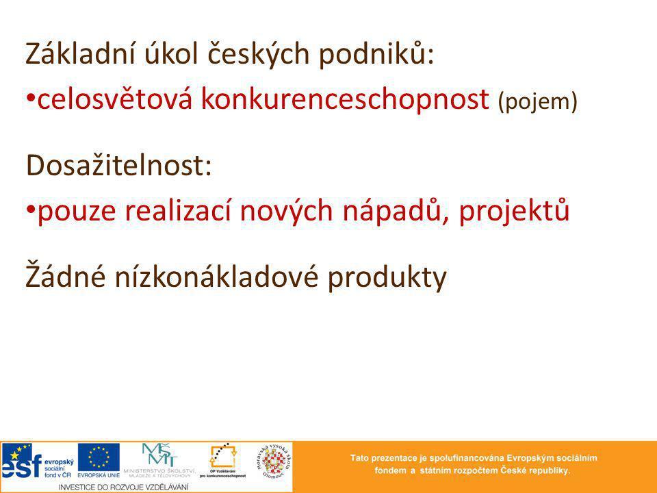Základní úkol českých podniků: celosvětová konkurenceschopnost (pojem) Dosažitelnost: pouze realizací nových nápadů, projektů Žádné nízkonákladové pro