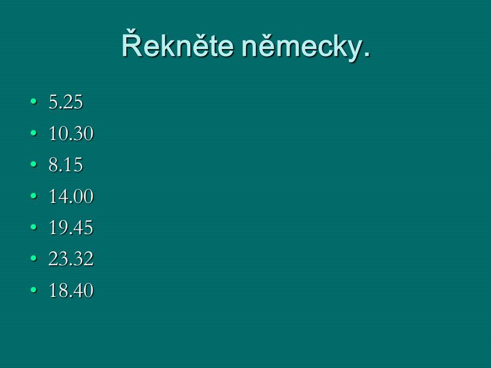 Řekněte německy. 5.255.25 10.3010.30 8.158.15 14.0014.00 19.4519.45 23.3223.32 18.4018.40