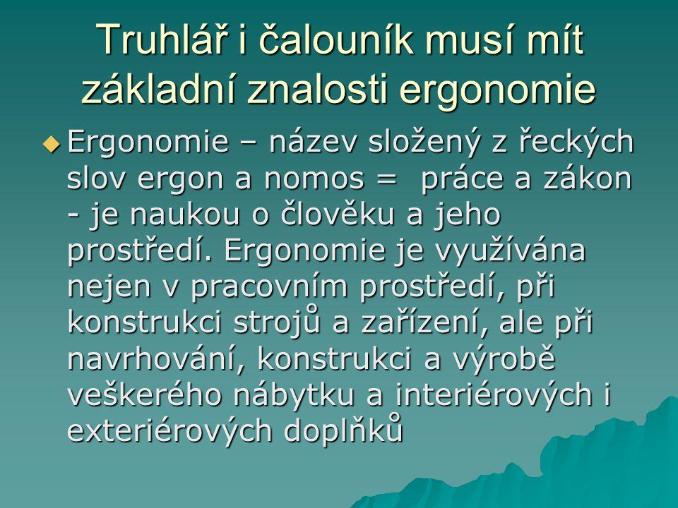 Truhlář i čalouník musí mít základní znalosti ergonomie  Ergonomie – název složený z řeckých slov ergon a nomos = práce a zákon - je naukou o člověku a jeho prostředí.