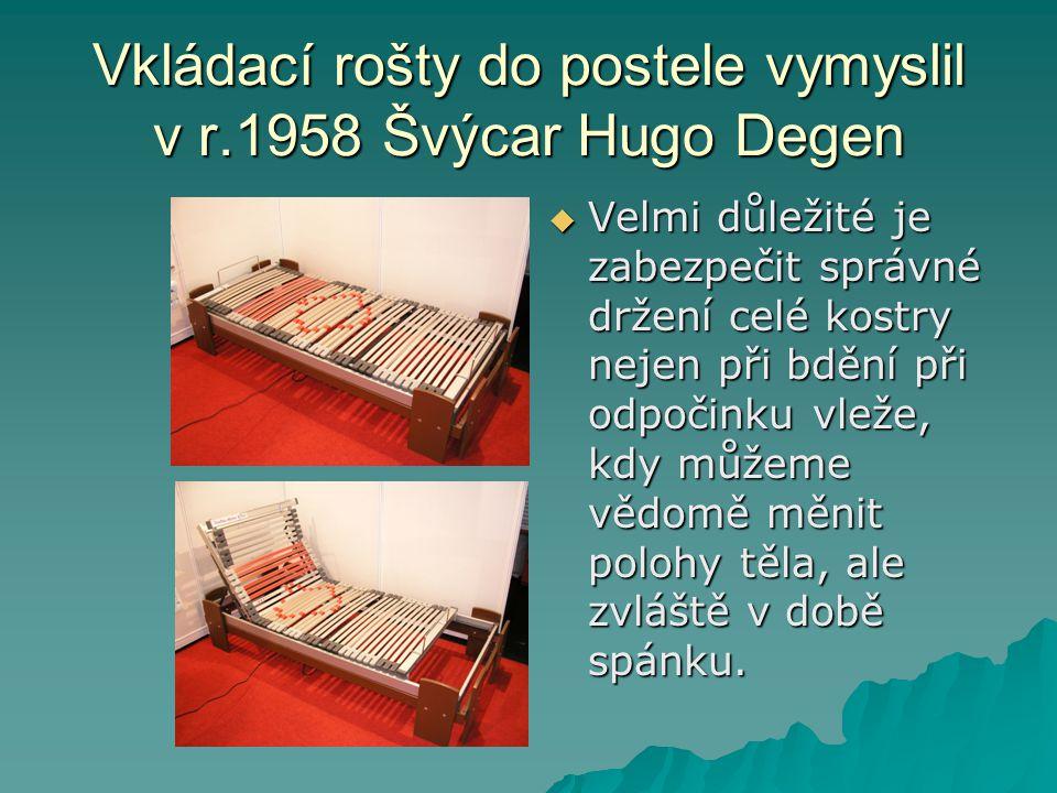 Vkládací rošty do postele vymyslil v r.1958 Švýcar Hugo Degen  Velmi důležité je zabezpečit správné držení celé kostry nejen při bdění při odpočinku vleže, kdy můžeme vědomě měnit polohy těla, ale zvláště v době spánku.