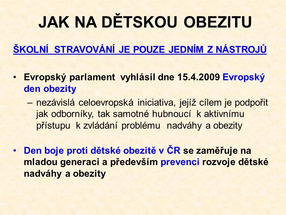 JAK NA DĚTSKOU OBEZITU ŠKOLNÍ STRAVOVÁNÍ JE POUZE JEDNÍM Z NÁSTROJŮ Evropský parlament vyhlásil dne 15.4.2009 Evropský den obezity –nezávislá celoevropská iniciativa, jejíž cílem je podpořit jak odborníky, tak samotné hubnoucí k aktivnímu přístupu k zvládání problému nadváhy a obezity Den boje proti dětské obezitě v ČR se zaměřuje na mladou generaci a především prevenci rozvoje dětské nadváhy a obezity