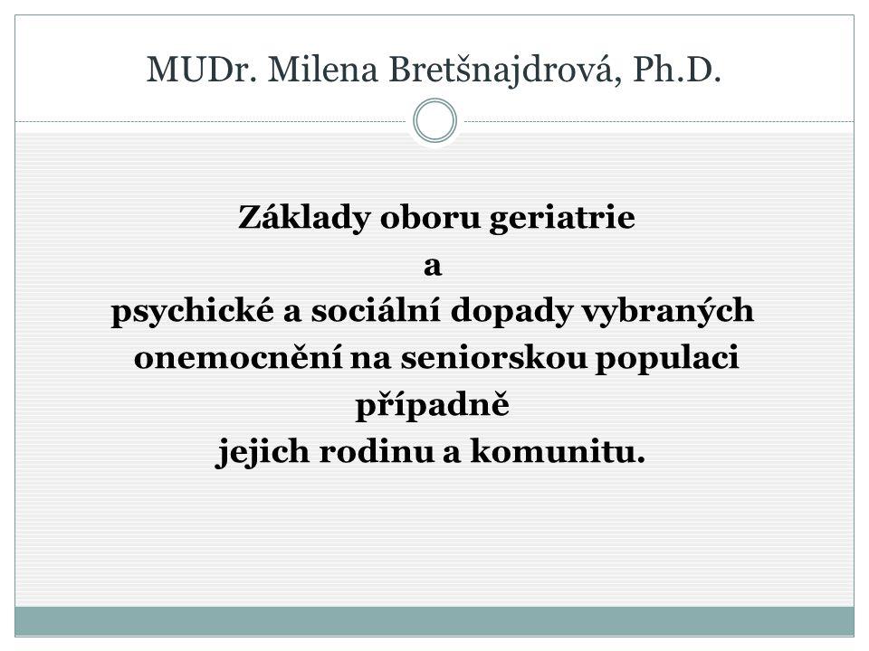 MUDr. Milena Bretšnajdrová, Ph.D. Základy oboru geriatrie a psychické a sociální dopady vybraných onemocnění na seniorskou populaci případně jejich ro