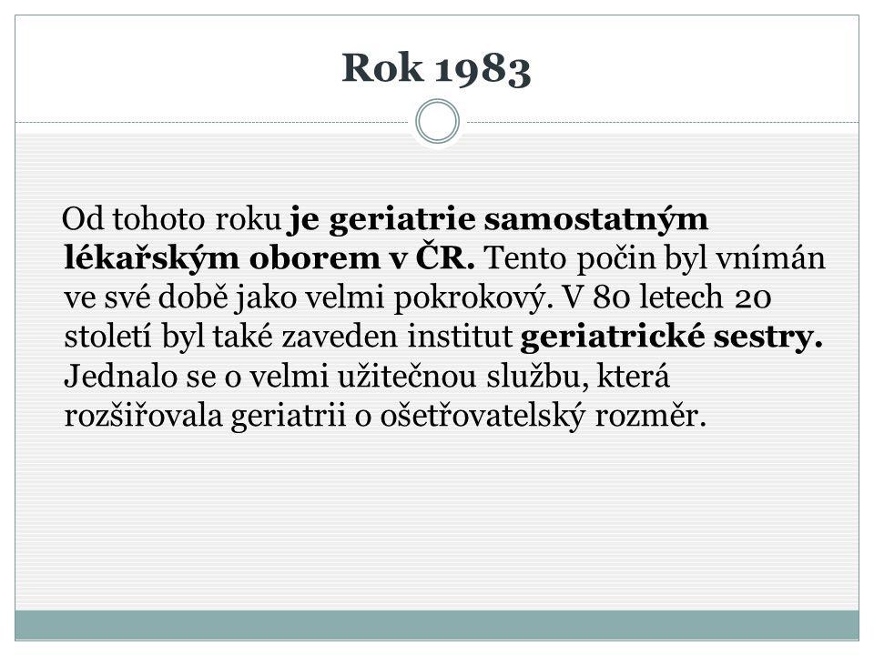 Rok 1983 Od tohoto roku je geriatrie samostatným lékařským oborem v ČR. Tento počin byl vnímán ve své době jako velmi pokrokový. V 80 letech 20 stolet