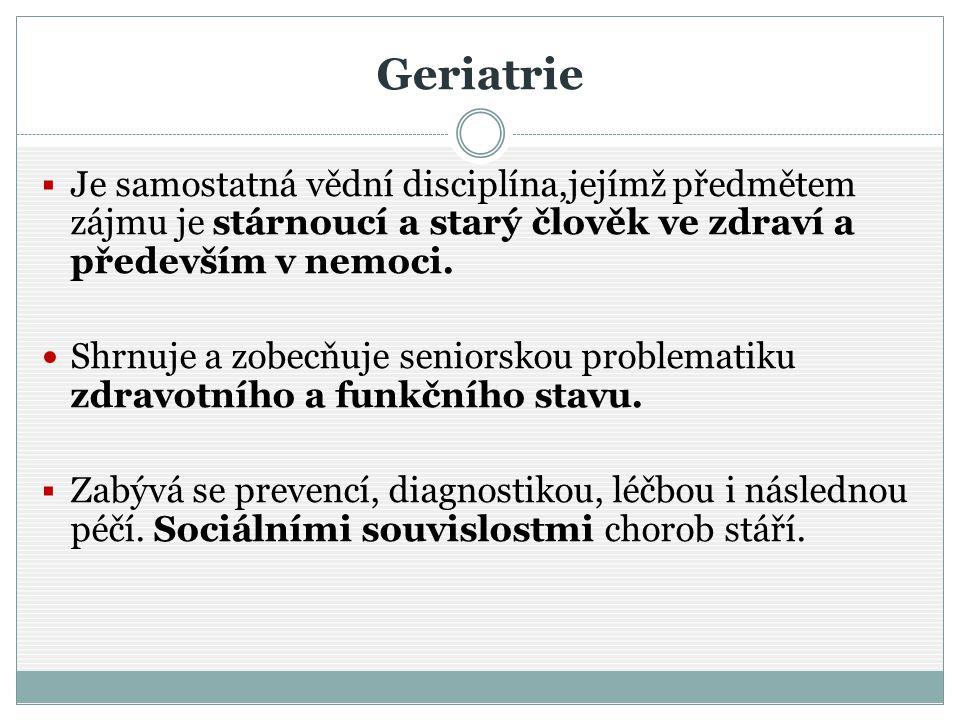 Geriatrie  Je samostatná vědní disciplína,jejímž předmětem zájmu je stárnoucí a starý člověk ve zdraví a především v nemoci. Shrnuje a zobecňuje seni