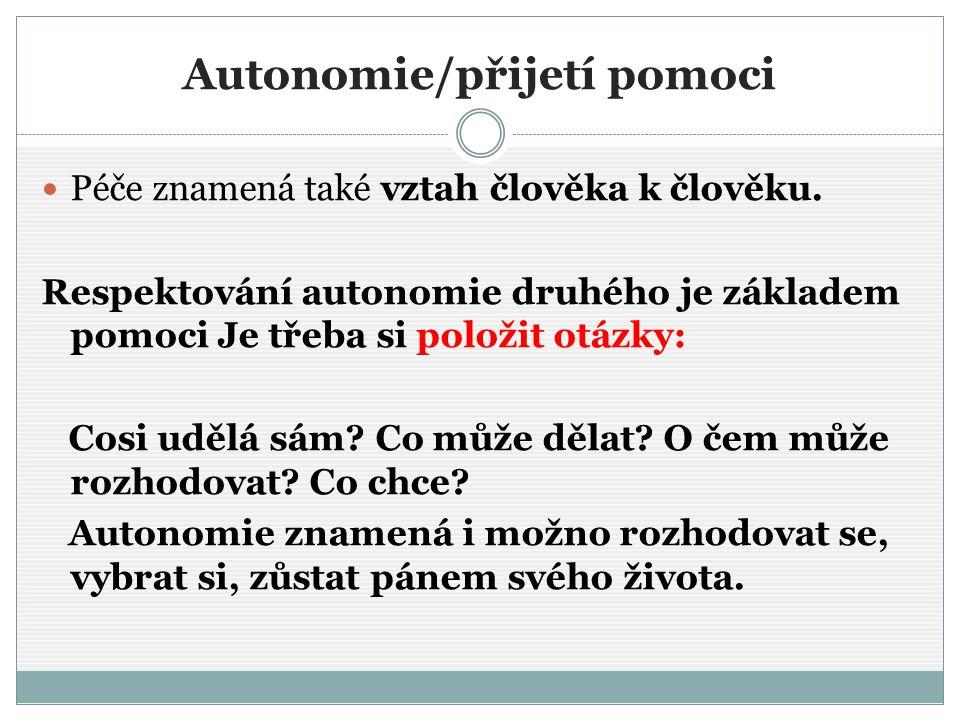 Autonomie/přijetí pomoci Péče znamená také vztah člověka k člověku. Respektování autonomie druhého je základem pomoci Je třeba si položit otázky: Cosi