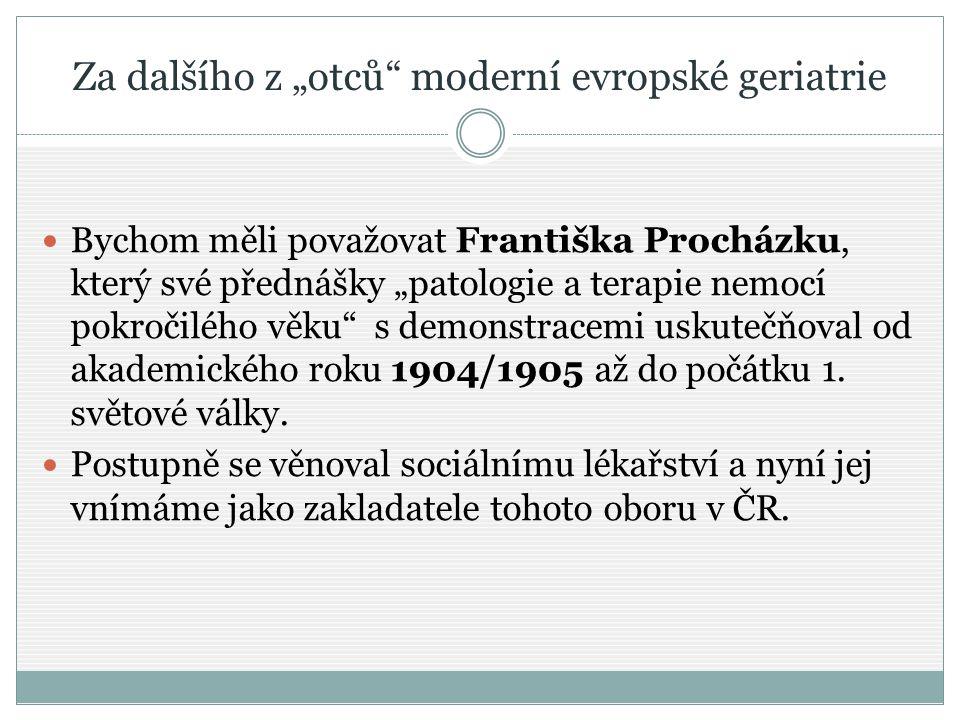 """Za dalšího z """"otců"""" moderní evropské geriatrie Bychom měli považovat Františka Procházku, který své přednášky """"patologie a terapie nemocí pokročilého"""