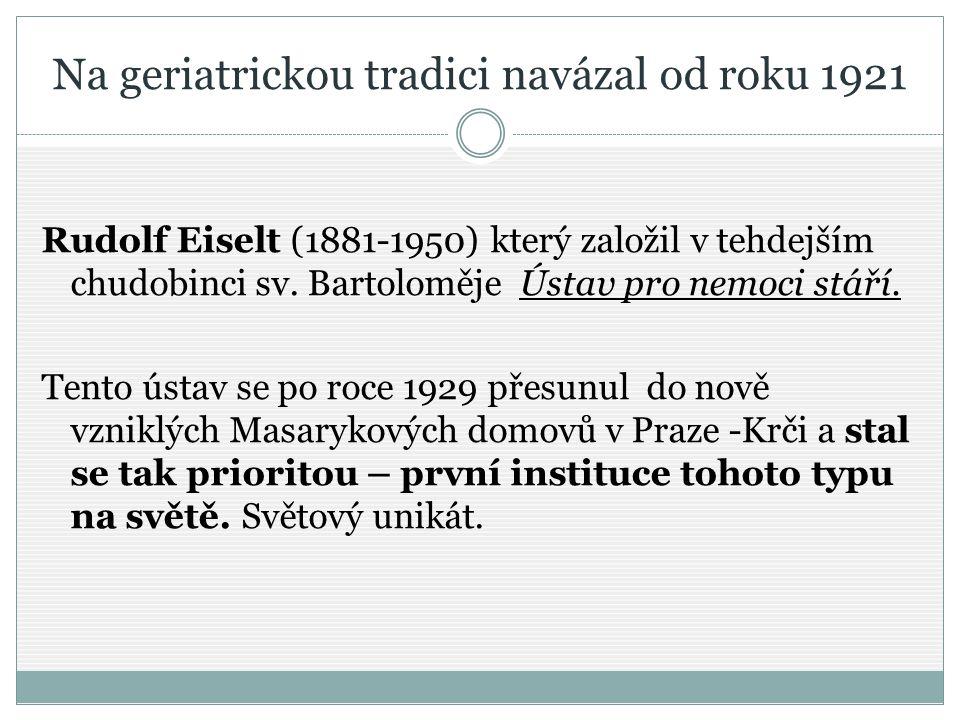 Na geriatrickou tradici navázal od roku 1921 Rudolf Eiselt (1881-1950) který založil v tehdejším chudobinci sv. Bartoloměje Ústav pro nemoci stáří. Te