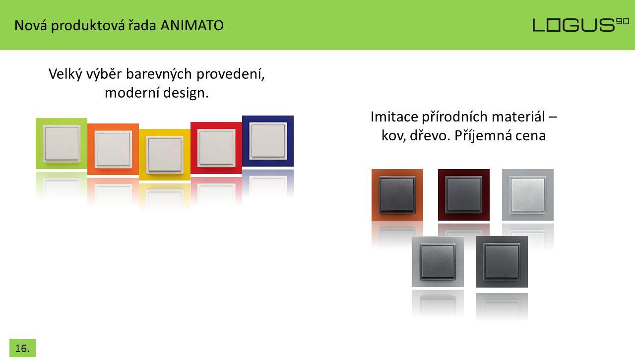 16. Nová produktová řada ANIMATO Velký výběr barevných provedení, moderní design. Imitace přírodních materiál – kov, dřevo. Příjemná cena