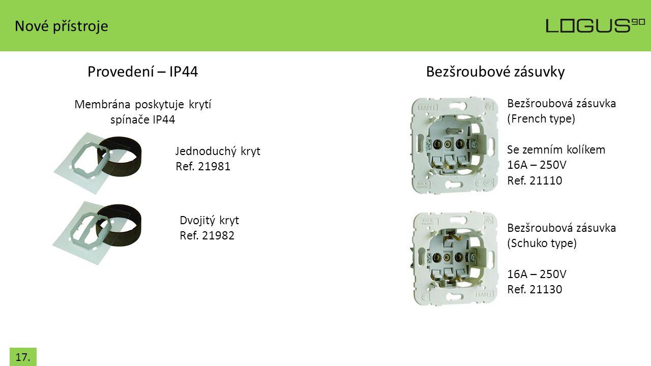 17. Provedení – IP44 Membrána poskytuje krytí spínače IP44 Bezšroubové zásuvky Bezšroubová zásuvka (French type) Se zemním kolíkem 16A – 250V Ref. 211
