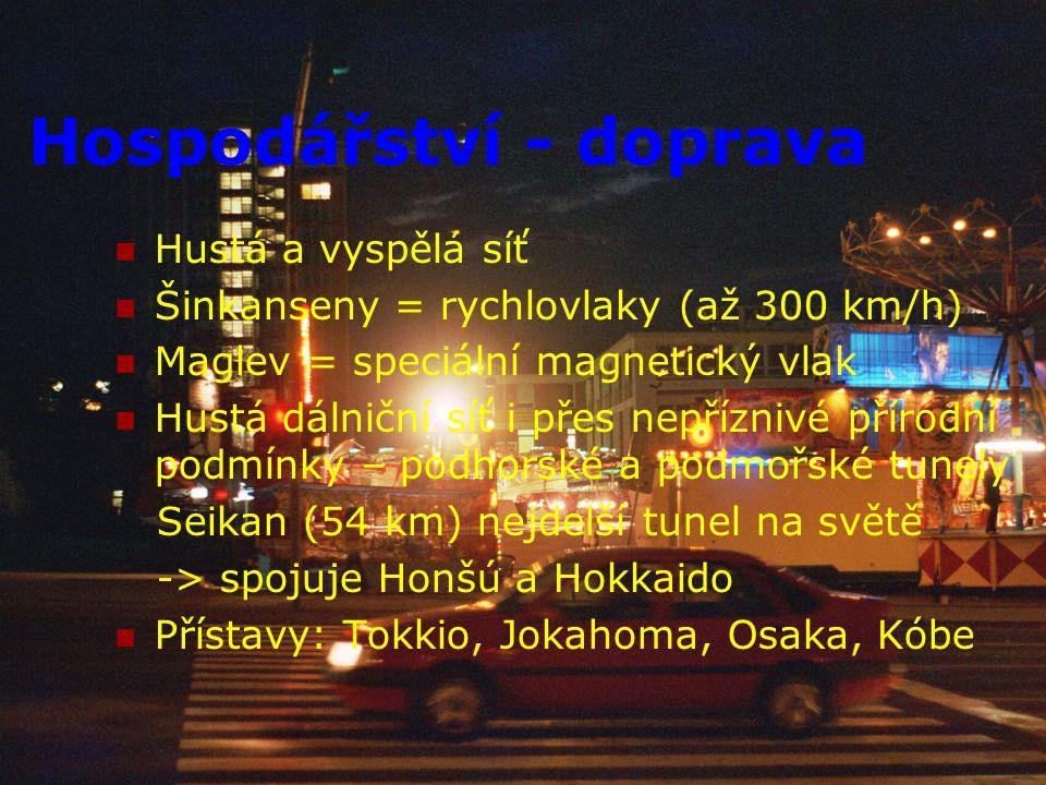 Hospodářství - doprava Hustá a vyspělá síť Šinkanseny = rychlovlaky (až 300 km/h) Maglev = speciální magnetický vlak Hustá dálniční síť i přes nepřízn