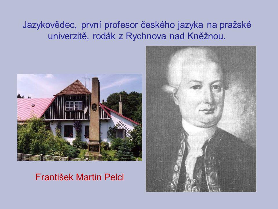 Jazykovědec, první profesor českého jazyka na pražské univerzitě, rodák z Rychnova nad Kněžnou. František Martin Pelcl