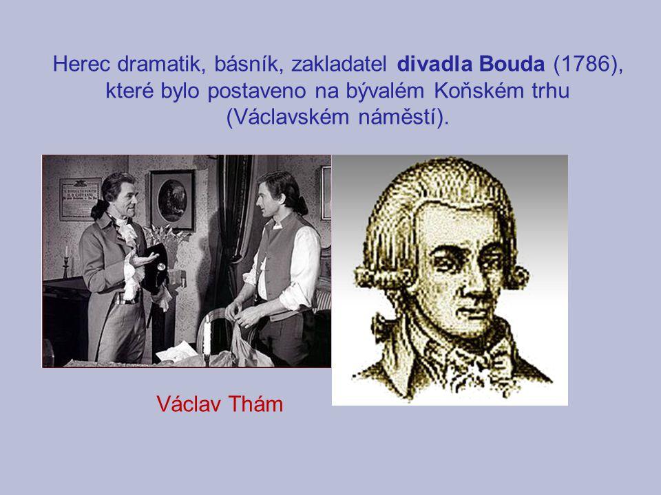 Herec dramatik, básník, zakladatel divadla Bouda (1786), které bylo postaveno na bývalém Koňském trhu (Václavském náměstí). Václav Thám