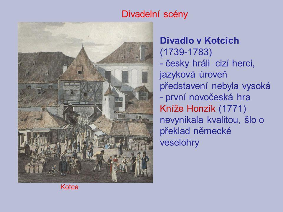 Divadlo v Kotcích (1739-1783) - česky hráli cizí herci, jazyková úroveň představení nebyla vysoká - první novočeská hra Kníže Honzík (1771) nevynikala